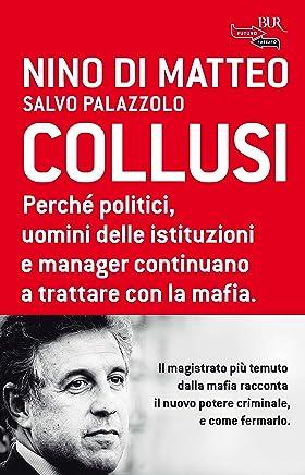 Collusi: Perché politici, uomini delle istituzioni e manager continuano a trattare con la mafia.