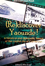 (Re)discover Yaounde !: A historical and diplomatic fresco of the capital city of Cameroon (English edition)