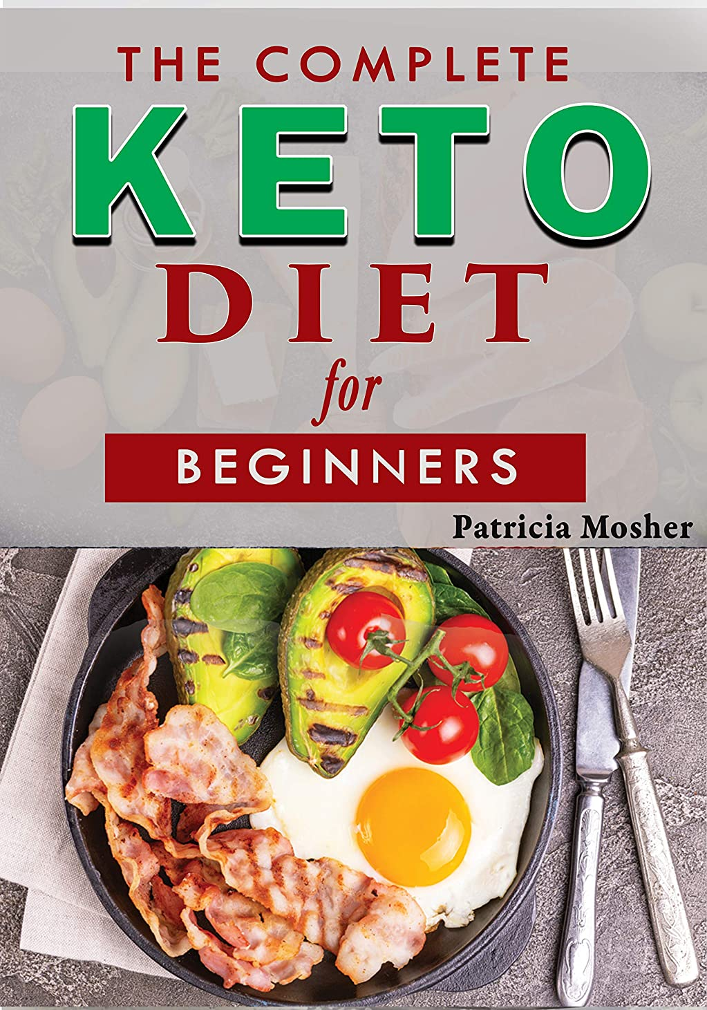 The Complete Keto Diet for Beginners: An Ultimate Meal Plan Guide On How To Burn Fat Fast With The Ketogenic Diet - Quick, Easy and Tasty Nutritious Recipes ... for Beginners Book Book 1) (English Edition)