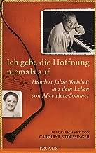 Ich gebe die Hoffnung niemals auf: Hundert Jahre Weisheit aus dem Leben von Alice Herz-Sommer (German Edition)