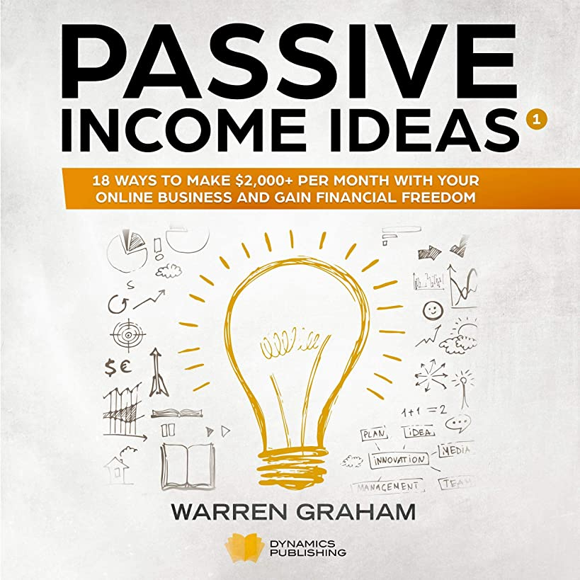 Passive Income Ideas: 18 Ways to Make $2,000+ per Month with Your Online Business and Gain Financial Freedom: Affiliate Marketing, Amazon FBA, eBay, Drop Shipping, Shopify, Blogging, and More