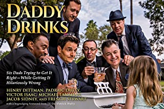 Daddy Drinks: Six Dads Trying to Get It Right—While Getting It Hilariously Wrong