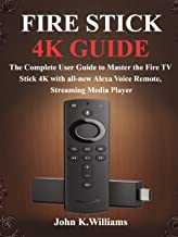 Fire Stick 4k Guide: The Complete User Guide to Master the Fire TV Stick with all-new Alexa Voice Remote, Streaming Media ...