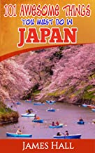 Japan: 101 Awesome Things You Must Do In Japan: Japan Travel Guide To The Land Of The Rising Sun. The True Travel Guide from a True Traveler. All You Need To Know About Japan.