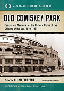 Old Comiskey Park: Essays and Memories of the Historic Home of the Chicago White Sox, 1910-1991 (McFarland Historic Ballparks Book 3)