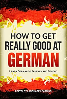 German: How to Get Really Good at German: Learn German to Fluency and Beyond (3rd Edition) (English Edition)