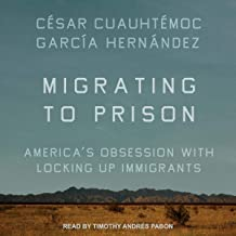 Migrating to Prison: America's Obsession with Locking Up Immigrants