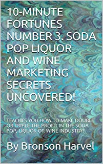 10-MINUTE FORTUNES NUMBER 3. SODA POP LIQUOR AND WINE MARKETING SECRETS UNCOVERED!: TEACHES YOU HOW TO MAKE DOUBLE OR TRIP...
