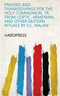 Prayers and thanksgivings for the holy communion, tr. from Coptic, Armenian, and other Eastern rituals by S.C. Malan