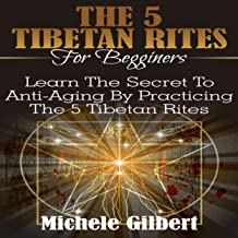 The 5 Tibetan Rites for Beginners: Learn the Secret to Anti-Aging by Practicing the 5 Tibetan Rites