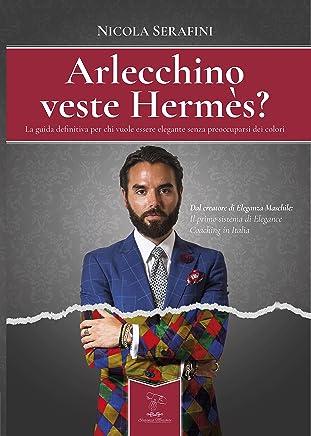 Arlecchino veste Hermès?: La guida definitiva per chi vuole essere elegante senza preoccuparsi dei colori