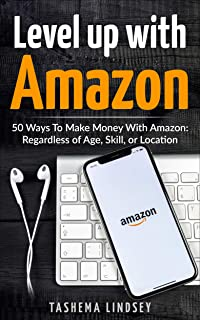 Level Up With Amazon: 50 Ways To Make Money With Amazon: Regardless of Age, Skill, or Location