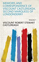 Memoirs and correspondence of Viscount Castlereagh, second Marquess of Londonderry Volume 1