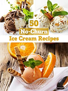 No-Churn Ice Cream: 50 Delicious Ice Cream Recipes WITHOUT ICE CREAM MAKER (Recipe Top 50's Book 25)
