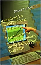 Investing To Achieve Your Life's Desires: The Secret To Investing Wisely While Living Your Busy Life