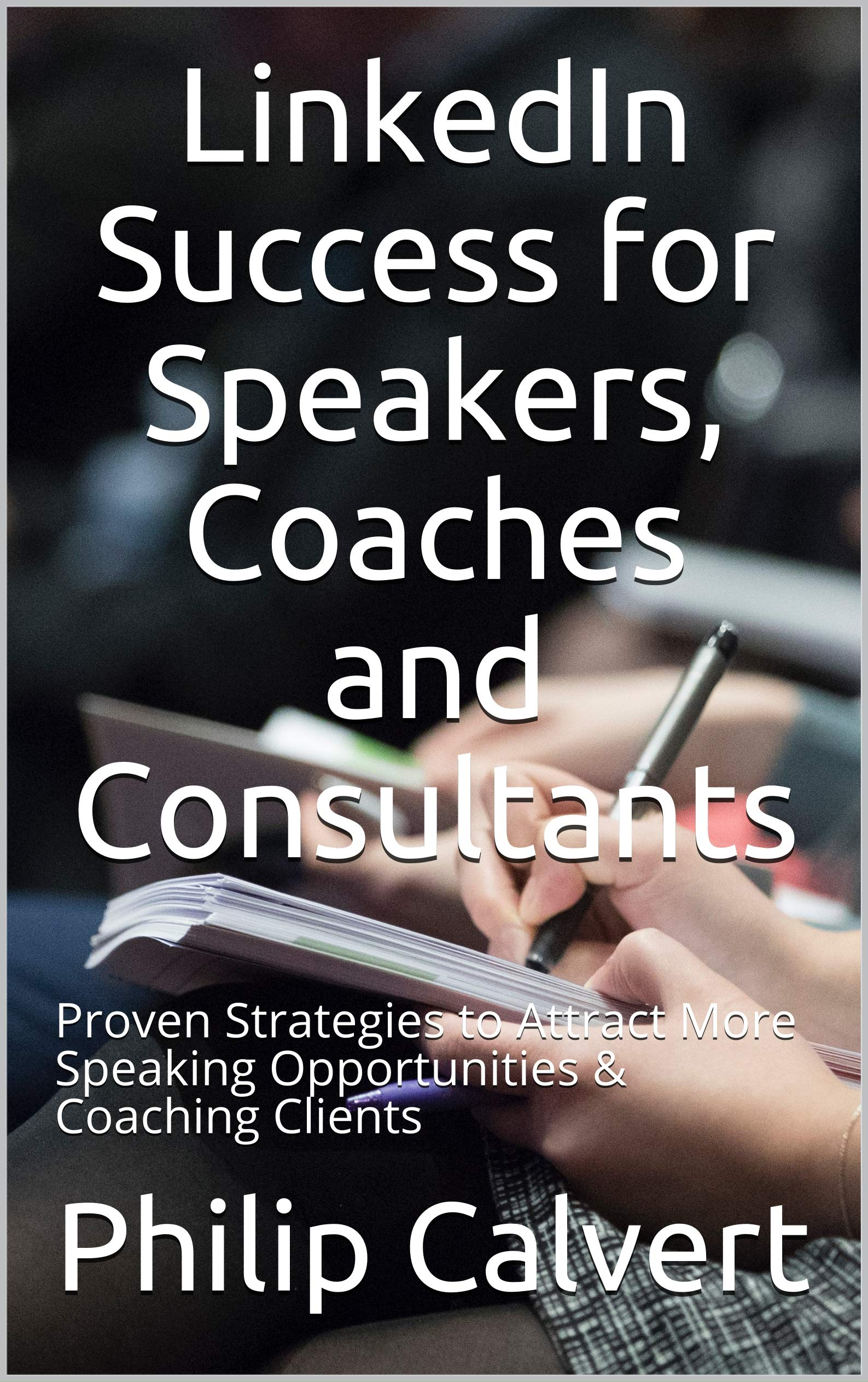 LinkedIn Success for Speakers, Coaches and Consultants: Proven Strategies to Attract More Speaking Opportunities & Coaching Clients