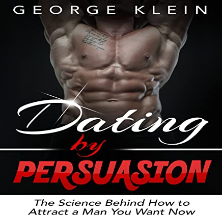 Dating by Persuasion: The Science Behind How to Attract a Man You Want Now