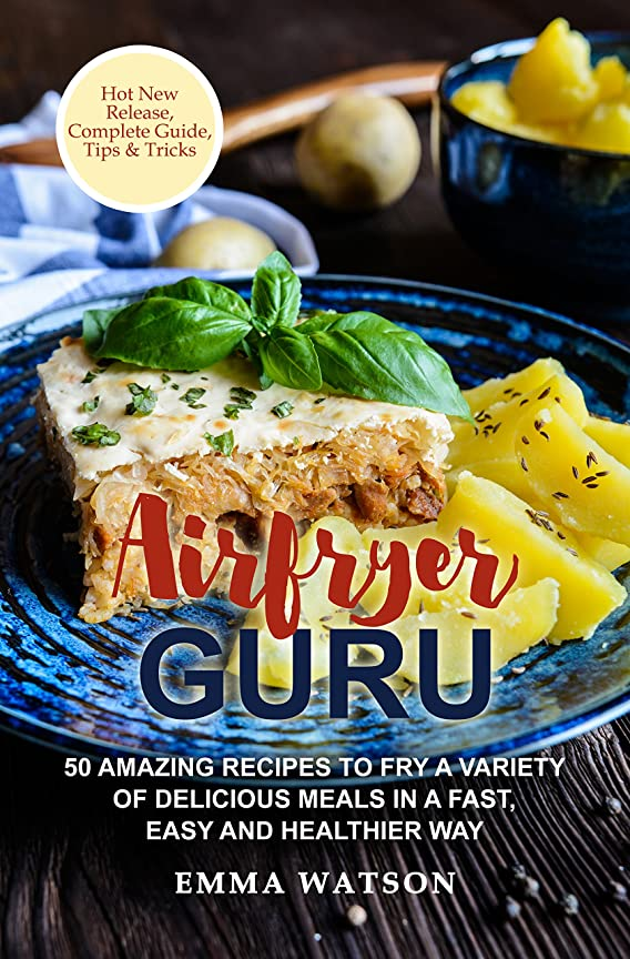 Airfryer Guru: 50 Amazing Recipes To Fry A Variety Of Delicious Meals In A Fast, Easy And Healthier Way (English Edition)