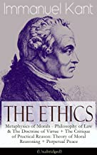 The Ethics of Immanuel Kant: Metaphysics of Morals - Philosophy of Law & The Doctrine of Virtue + The Critique of Practical Reason: Theory of Moral Reasoning ... Peace (Unabridged) (English Edition)