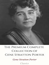 The Premium Complete Collection of Gene Stratton Porter: (Huge Collection Including A Girl Of The Limberlost, The Harvester, Laddie, A Daughter of Land, At the Foot of the Rainbow, And More)