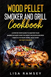 Wood Pellet Smoker and Grill cookbook: A step by step guide to master your barbecue and cook the most delicious recipes di...