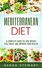 Mediterranean Diet: A Complete Guide to Lose Weight, Feel Great, And Improve Your Health