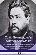 C. H. Spurgeon's Autobiography: The Life of the Great Baptist Preacher - Compiled from his diary, letters, records and sermons
