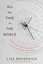 All the Time in the World: Learn to Control Your Experience of Time to Live a Life Without Limitations