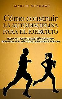 Cómo construir la autodisciplina para el ejercicio: Técnicas y estrategias prácticas para desarrollar el hábito del ejercicio de por vida