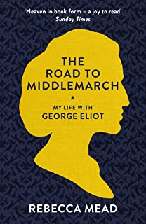 The Road to Middlemarch: My Life with George Eliot