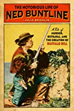 The Notorious Life of Ned Buntline: A Tale of Murder, Betrayal, and the Creation of Buffalo Bill