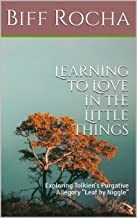 Learning to Love in the Little Things: Exploring Tolkien's Purgative Allegory Leaf by Niggle (Principium Institute Faith and Fiction Book 1)