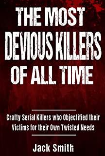 The Most Devious Killers of All Time: Crafty Serial Killers Who Objectified Their Victims for Their Own Twisted Needs (Tru...