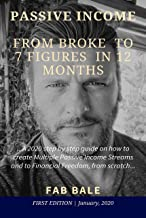 PASSIVE INCOME : FROM BROKE TO 7 FIGURES IN 12 MONTHS: A 2020 aggressive step by step guide on how to create Multiple Passive Income Streams and to Financial ... (Passive Income & Financial Freedom Book 1)