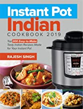 Instant Pot Indian Cookbook 2019: Top 300 Easy-to-Make Tasty Indian Recipes Made for Your Instant Pot Pressure Cooking at Anywhere, Save Time and Money, Have a Easy Life