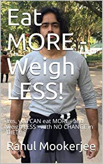 Eat MORE - Weigh LESS!: Yes, you CAN eat MORE - and weigh LESS - with NO CHANGE in DIET!