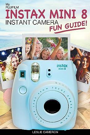 My Fujifilm Instax Mini 8 Instant Camera Fun Guide!: 101 Ideas, Games, Tips and Tricks For Weddings, Parties, Travel, Fun and Adventure! (Fujifilm Instant Print Camera Books Book 1) (English Edition)