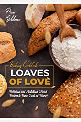 Loaves of Love: Delicious and Nutritious Bread Recipes to Bake Fresh, at Home! (Baking Cookbook Book 8) Kindle Edition