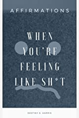When You're Feeling Like Sh*t: Affirmations Kindle Edition