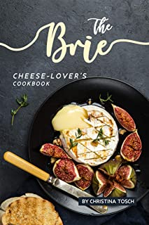 The Brie Cheese-Lover's Cookbook: Cooking, Grilling Baking with Brie: 40 Best Brie Recipes