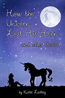 How the Unicorn Lost His Horn: and other stories