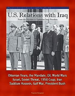 U.S. Relations with Iraq: From the Mandate to Operation Iraqi Freedom - Ottoman Years, the Mandate, Oil, World Wars, Israel, Soviet Threat, 1958 Coup, Iran, Saddam Hussein, Gulf War, President Bush