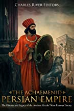 The Achaemenid Persian Empire: The History and Legacy of the Ancient Greeks' Most Famous Enemy