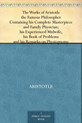The Works of Aristotle the Famous Philosopher Containing his Complete Masterpiece and Family Physician; his Experienced Midwife, his Book of Problems and his Remarks on Physiognomy (English Edition) eBook Kindle
