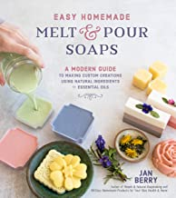 Easy Homemade Melt and Pour Soaps: A Modern Guide to Making Custom Creations Using Natural Ingredients & Essential Oils