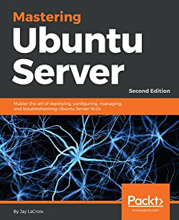 Mastering Ubuntu Server: Master the art of deploying, configuring, managing, and troubleshooting Ubuntu Server 18.04, 2nd ...