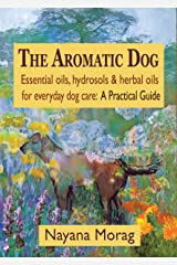 The Aromatic Dog: Essential oils, hydrosols & herbal oils for everyday dog care: A Practical Guide Kindle Edition