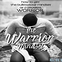The Warrior Mindset: How to Get the Bulletproof Mindset of a Fearless Warrior