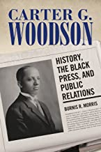 Carter G. Woodson: History, the Black Press, and Public Relations (Race, Rhetoric, and Media Series)