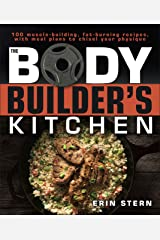 The Bodybuilder's Kitchen: 100 Muscle-Building, Fat Burning Recipes, with Meal Plans to Chisel Your Physique Kindle Edition